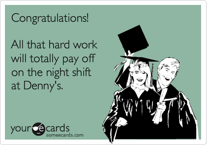 someecards.com - Congratulations! All that hard work will totally pay off on the night shift at Denny's.
