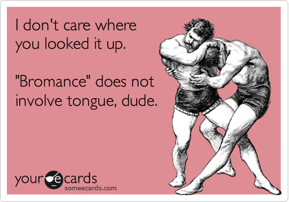 someecards.com - I don't care where you looked it up. 'Bromance' does not involve tongue, dude.