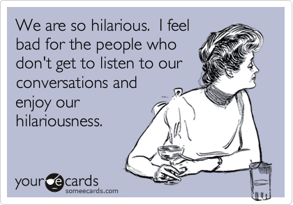 Funny Friendship Ecard: We are so hilarious. I feel bad for the people who don't get to listen to our conversations and enjoy our hilariousness.