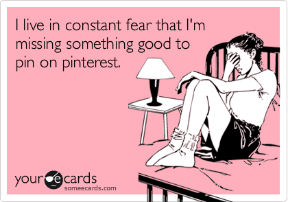 someecards.com - I live in constant fear that I'm missing something good to pin on pinterest.