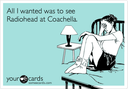 someecards.com - All I wanted was to see Radiohead at Coachella.