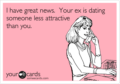 Funny Friendship Ecard: I have great news. Your ex is dating someone less attractive than you.