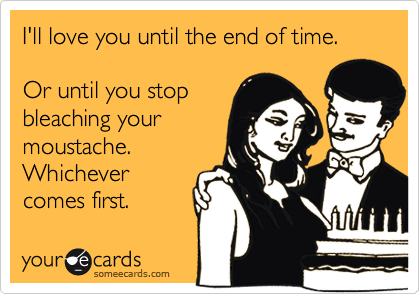 someecards.com - I'll love you until the end of time. Or until you stop bleaching your moustache. Whichever comes first.