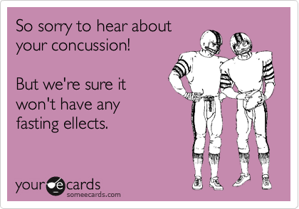 someecards.com - So sorry to hear about your concussion! But we're sure it won't have any fasting ellects.
