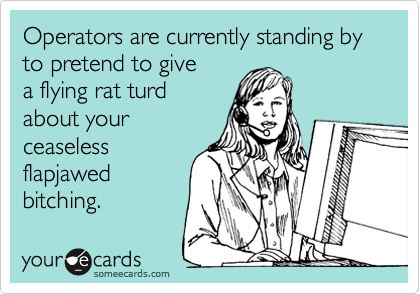 someecards.com - Operators are currently standing by to pretend to give a flying rat turd about your ceaseless flapjawed bitching.