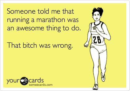 Someone told me that running a marathon was an awesome thing to do. That bitch was wrong.