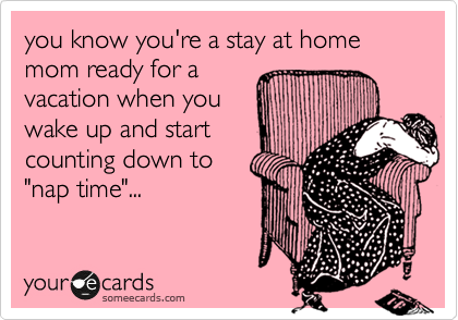 someecards.com - you know you're a stay at home mom ready for a vacation when you wake up and start counting down to