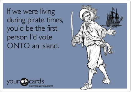 someecards.com - If we were living during pirate times, you'd be the first person I'd vote ONTO an island.