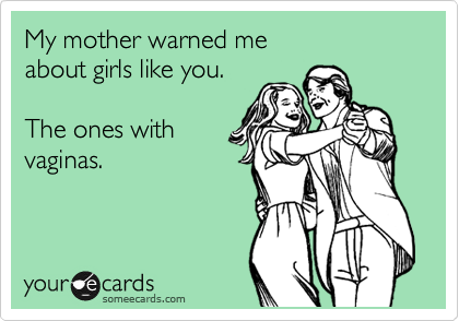 someecards.com - My mother warned me about girls like you. The ones with vaginas.