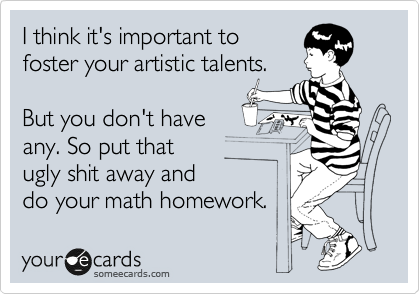 someecards.com - I think it's important to foster your artistic talents. But you don't have any. So put that ugly shit away and do your math homework.