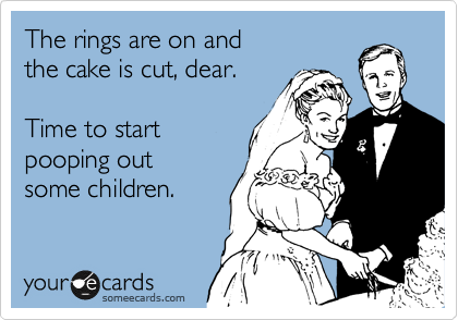 someecards.com - The rings are on and the cake is cut, dear. Time to start pooping out some children.