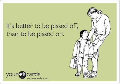 someecards.com - It's better to be pissed off, than to be pissed on.