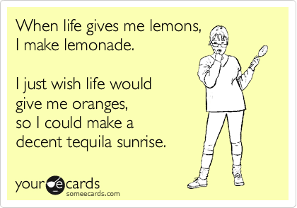 someecards.com - When life gives me lemons, I make lemonade. I just wish life would give me oranges, so I could make a decent tequila sunrise.