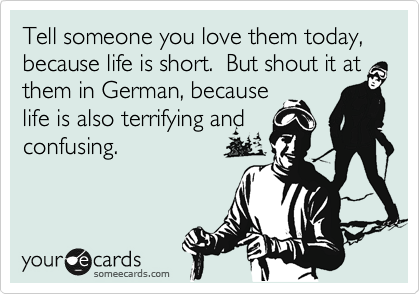 Funny Somewhat Topical Ecard: Tell someone you love them today, because life is short. But shout it at them in German, because life is also terrifying and confusing.