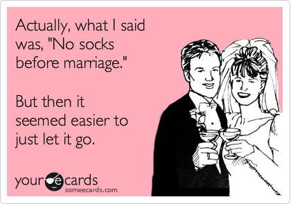 someecards.com - Actually, what I said was, 'No socks before marriage.' But then it seemed easier to just let it go.