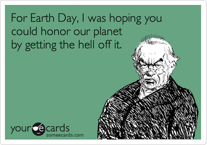 someecards.com - For Earth Day, I was hoping you could honor our planet by getting the hell off it.