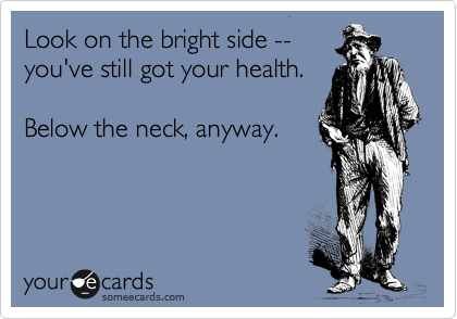 someecards.com - Look on the bright side -- you've still got your health. Below the neck, anyway.