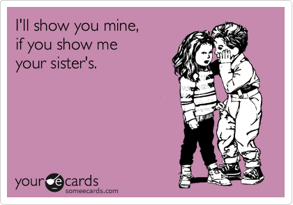someecards.com - I'll show you mine, if you show me your sister's.