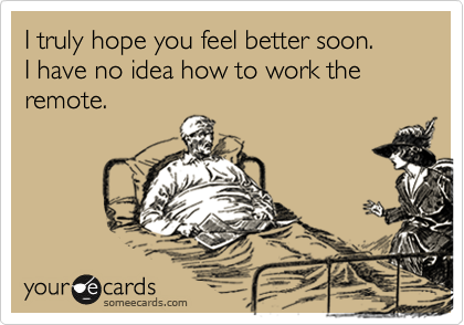 someecards.com - I truly hope you feel better soon. I have no idea how to work the remote.