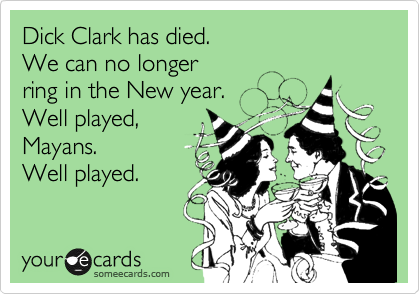 someecards.com - Dick Clark has died. We can no longer ring in the New year. Well played, Mayans. Well played.