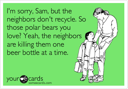 Funny Earth Day Ecard: I'm sorry, Sam, but the neighbors don't recycle. So those polar bears you love? Yeah, the neighbors are killing them one beer bottle at a time.