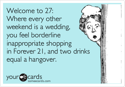 Funny Birthday Ecard: Welcome to 27: Where every other weekend is a wedding, you feel borderline inappropriate shopping in Forever 21, and two drinks equal a hangover.