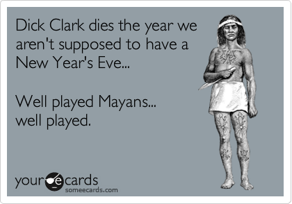 Funny Somewhat Topical Ecard: Dick Clark dies the year we aren't supposed to have a New Year's Eve... Well played Mayans... well played.