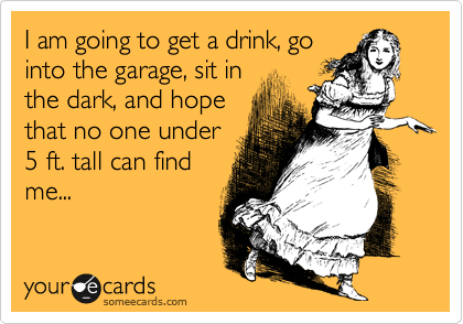 someecards.com - I am going to get a drink, go into the garage, sit in the dark, and hope that no one under 5 ft. tall can find me...