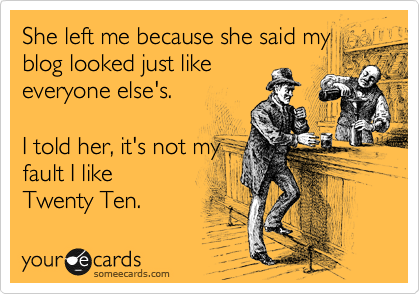 someecards.com - She left me because she said my blog looked just like everyone else's. I told her, it's not my fault I like Twenty Ten.