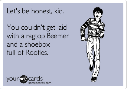 someecards.com - Let's be honest, kid. You couldn't get laid with a ragtop Beemer and a shoebox full of Roofies.