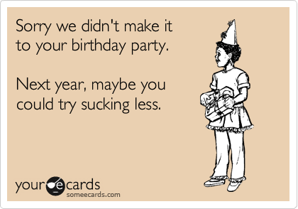 someecards.com - Sorry we didn't make it to your birthday party. Next year, maybe you could try sucking less.