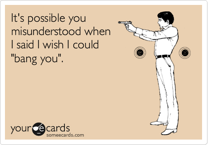 someecards.com - It's possible you misunderstood when I said I wish I could