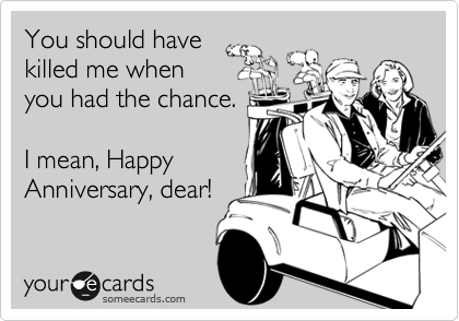 someecards.com - You should have killed me when you had the chance. I mean, Happy Anniversary, dear!