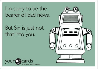 someecards.com - I'm sorry to be the bearer of bad news. But Siri is just not that into you.