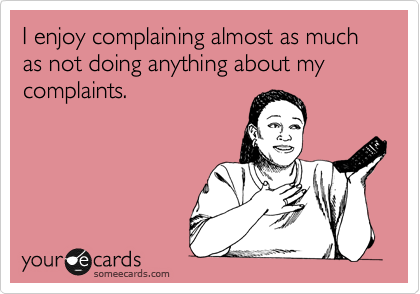 someecards.com - I enjoy complaining almost as much as not doing anything about my complaints.