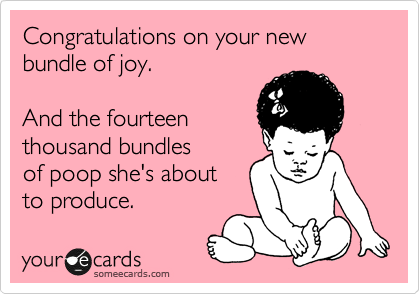 someecards.com - Congratulations on your new bundle of joy. And the fourteen thousand bundles of poop she's about to produce.