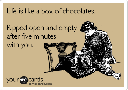 someecards.com - Life is like a box of chocolates. Ripped open and empty after five minutes with you.