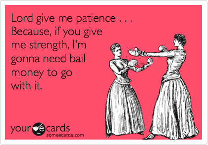 Funny Encouragement Ecard: Lord give me patience . . . Because, if you give me strength, I'm gonna need bail money to go with it.