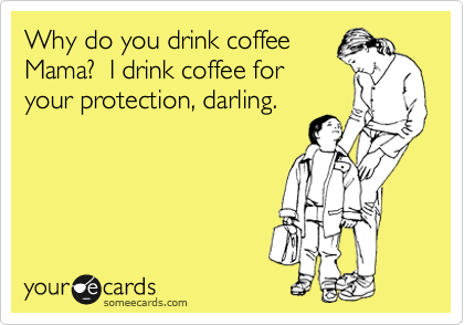 Why do you drink coffee mama i drink coffee for your protection