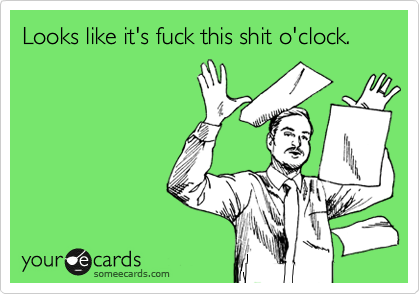 someecards.com - Looks like it's fuck this shit o'clock.
