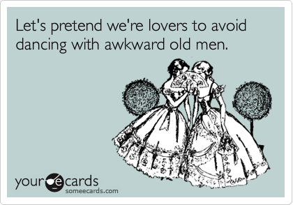 someecards.com - Let's pretend we're lovers to avoid dancing with awkward old men.