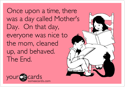 someecards.com - Once upon a time, there was a day called Mother's Day. On that day, everyone was nice to the mom, cleaned up, and behaved. The End.