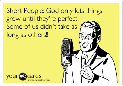 Funny Reminders Ecard: Short People: God only lets things grow until they're perfect. Some of us didn't take as long as others!!