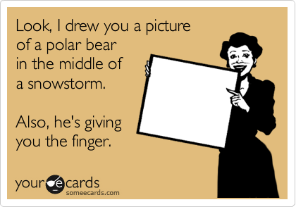 someecards.com - Look, I drew you a picture of a polar bear in the middle of a snowstorm. Also, he's giving you the finger.