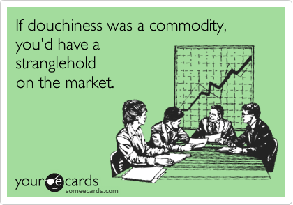someecards.com - If douchiness was a commodity, you'd have a stranglehold on the market.