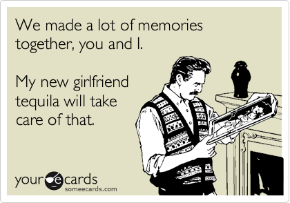 someecards.com - We made a lot of memories together, you and I. My new girlfriend tequila will take care of that.