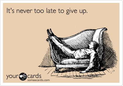 Funny Encouragement Ecard: It's never too late to give up.