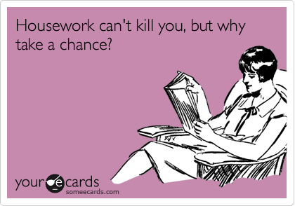 someecards.com - Housework can't kill you, but why take a chance?