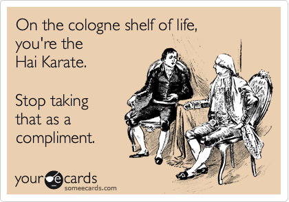 someecards.com - On the cologne shelf of life, you're the Hai Karate. Stop taking that as a compliment.
