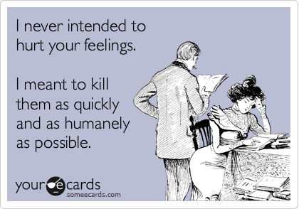 someecards.com - I never intended to hurt your feelings. I meant to kill them as quickly and as humanely as possible.